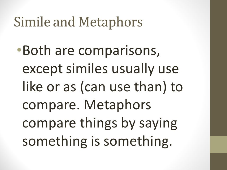 Simile and Metaphors Both are comparisons, except similes usually use like or as (can use than) to compare.