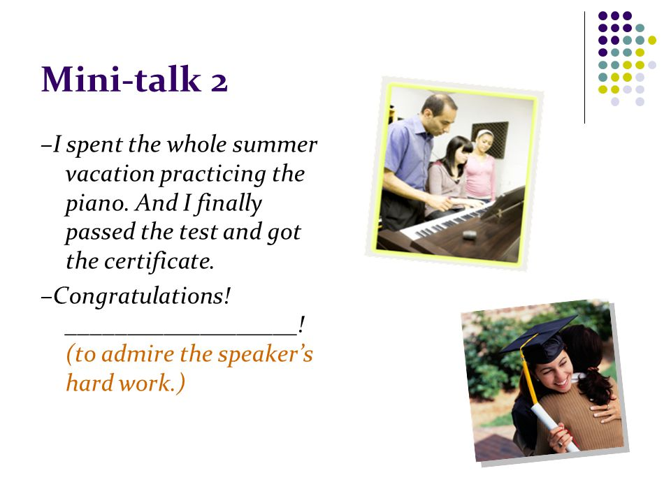 Mini-talk 2 –I spent the whole summer vacation practicing the piano.
