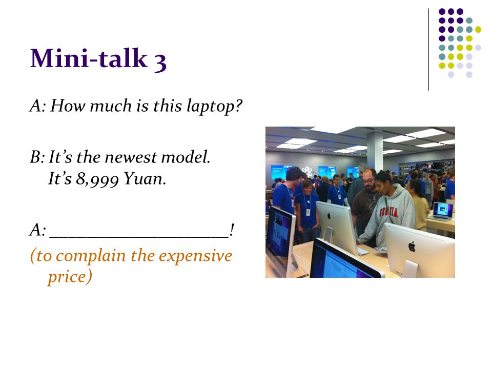 Mini-talk 3 A: How much is this laptop. B: It's the newest model.