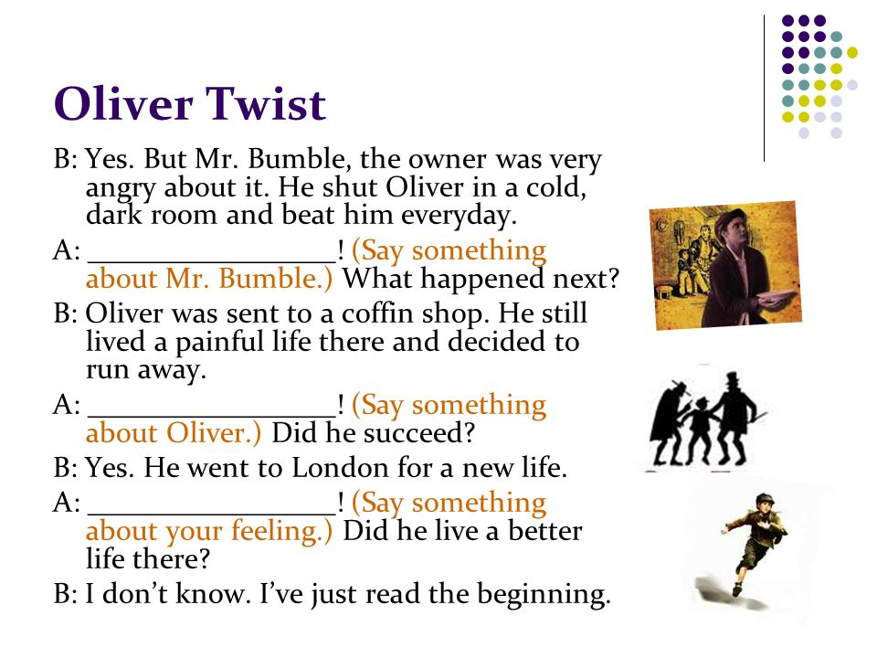Oliver Twist B: Yes. But Mr. Bumble, the owner was very angry about it.