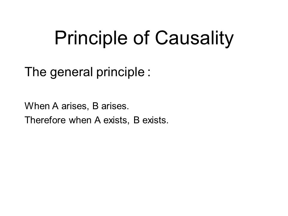 Principle of Causality The general principle : When A arises, B arises.