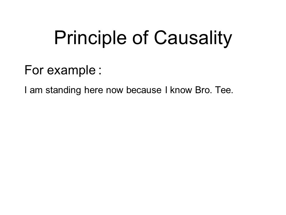 Principle of Causality For example : I am standing here now because I know Bro.