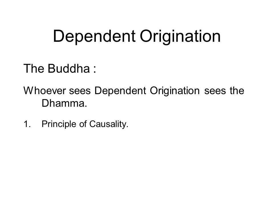 Dependent Origination The Buddha : Whoever sees Dependent Origination sees the Dhamma.