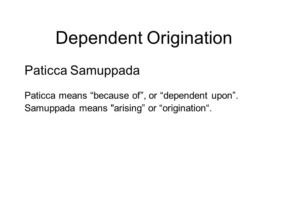 Dependent Origination Paticca Samuppada Paticca means because of , or dependent upon .