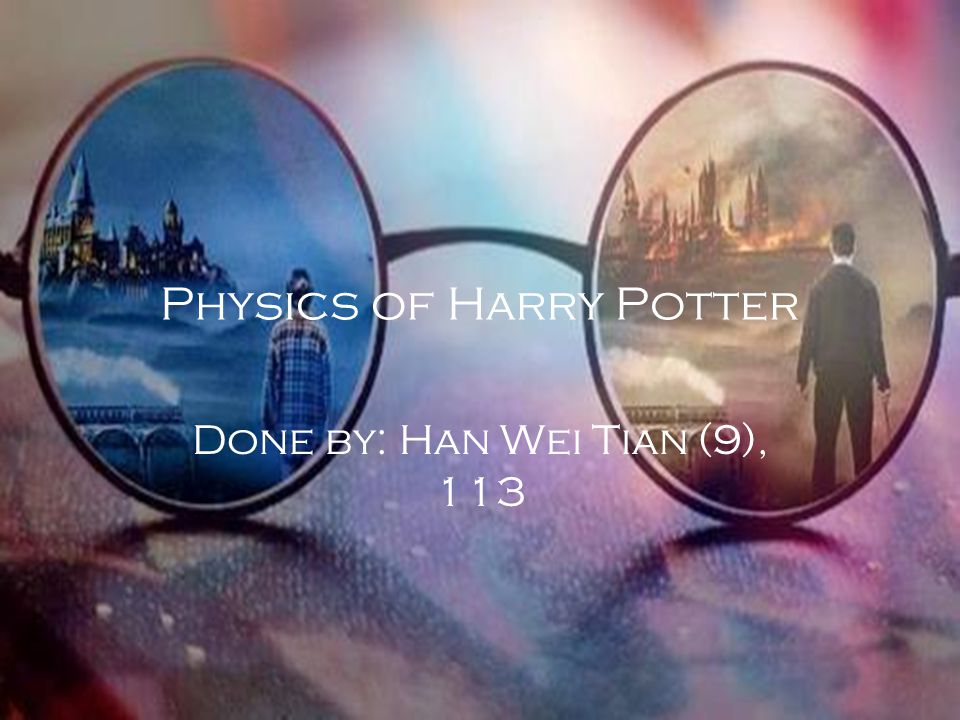 Physics of Harry Potter Done by: Han Wei Tian (9), 113