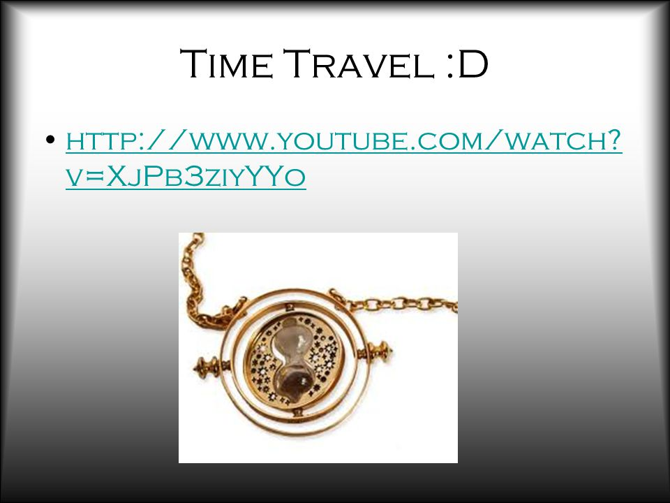 Time Travel :D http://www.youtube.com/watch. v=XjPb3ziyYYohttp://www.youtube.com/watch.