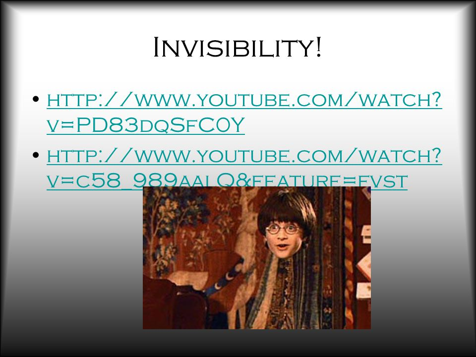 Invisibility. http://www.youtube.com/watch. v=PD83dqSfC0Yhttp://www.youtube.com/watch.