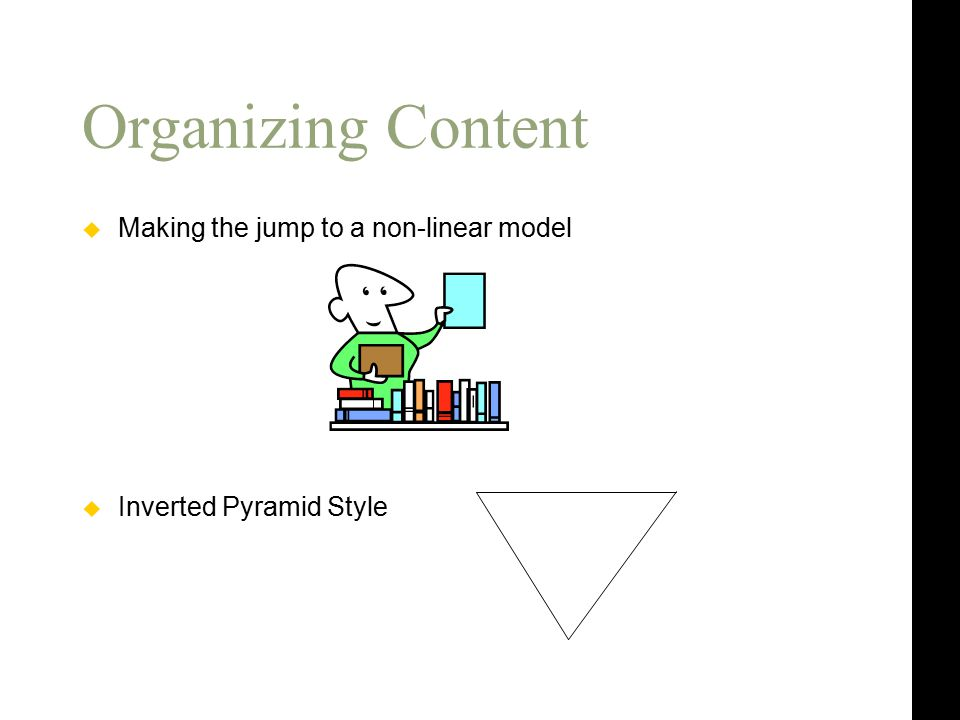 Organizing Content  Making the jump to a non-linear model  Inverted Pyramid Style