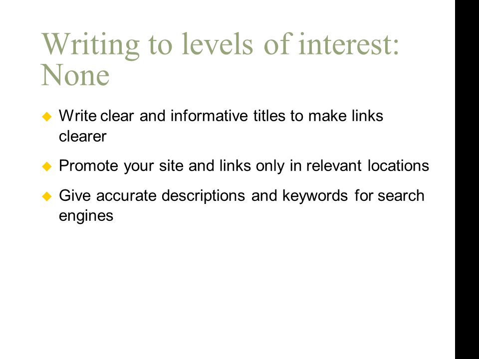  Write clear and informative titles to make links clearer  Promote your site and links only in relevant locations  Give accurate descriptions and keywords for search engines Writing to levels of interest: None