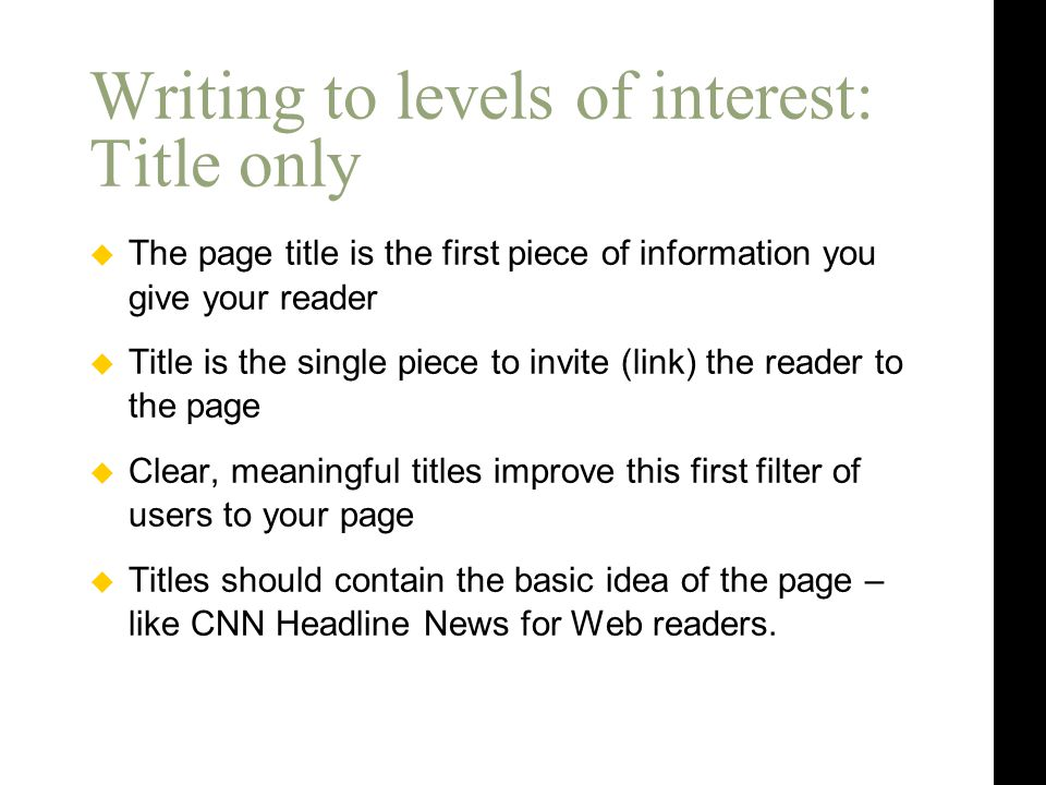  The page title is the first piece of information you give your reader  Title is the single piece to invite (link) the reader to the page  Clear, meaningful titles improve this first filter of users to your page  Titles should contain the basic idea of the page – like CNN Headline News for Web readers.
