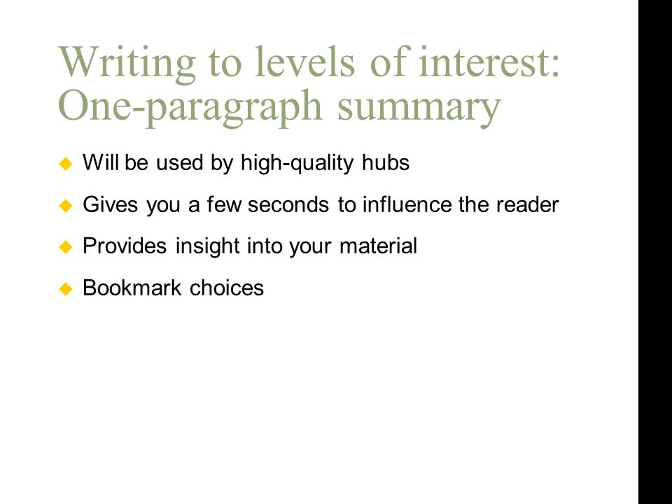  Will be used by high-quality hubs  Gives you a few seconds to influence the reader  Provides insight into your material  Bookmark choices Writing to levels of interest: One-paragraph summary