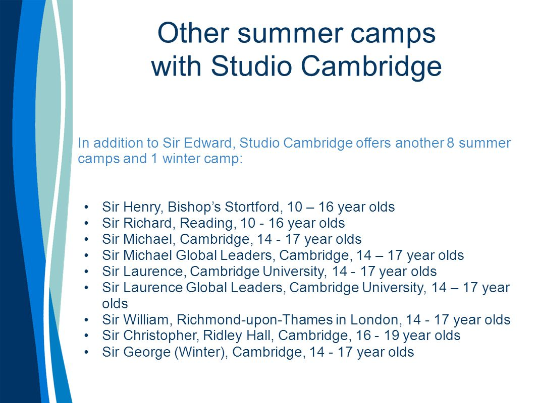 Other summer camps with Studio Cambridge In addition to Sir Edward, Studio Cambridge offers another 8 summer camps and 1 winter camp: Sir Henry, Bisho