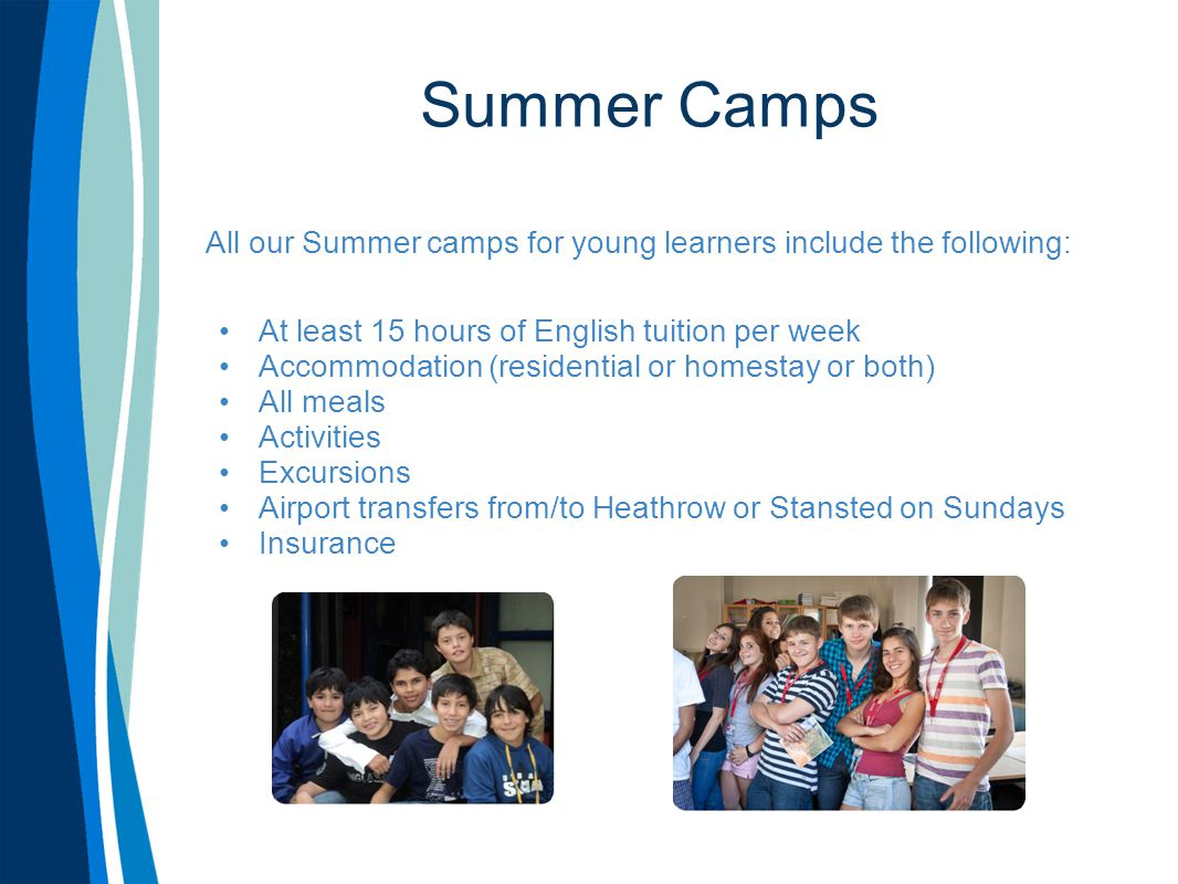 Summer Camps All our Summer camps for young learners include the following: At least 15 hours of English tuition per week Accommodation (residential o