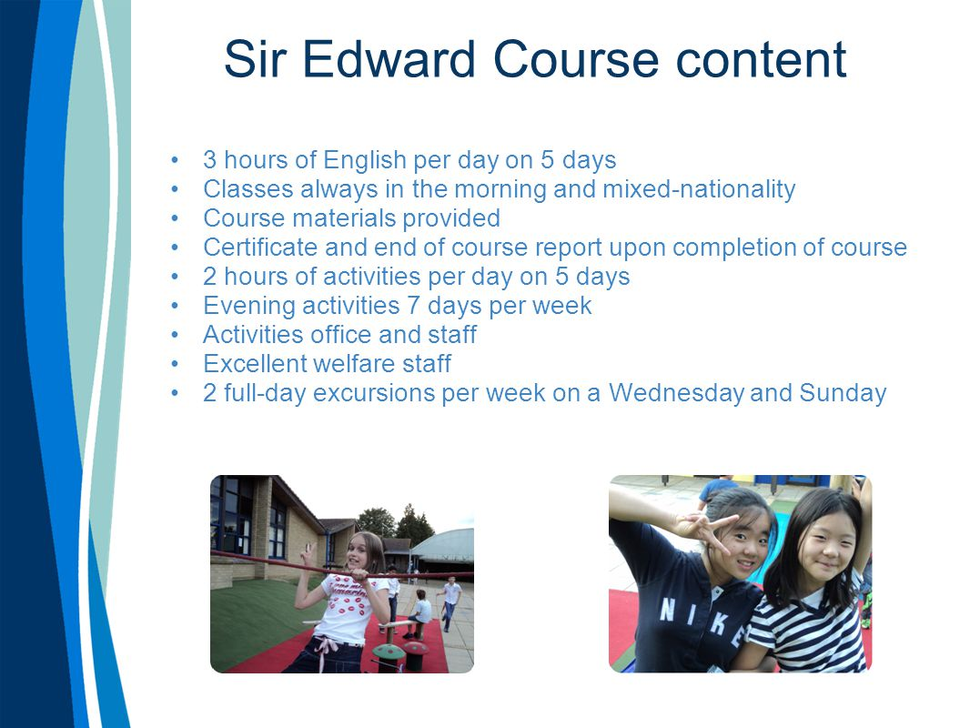 Sir Edward Course content 3 hours of English per day on 5 days Classes always in the morning and mixed-nationality Course materials provided Certifica