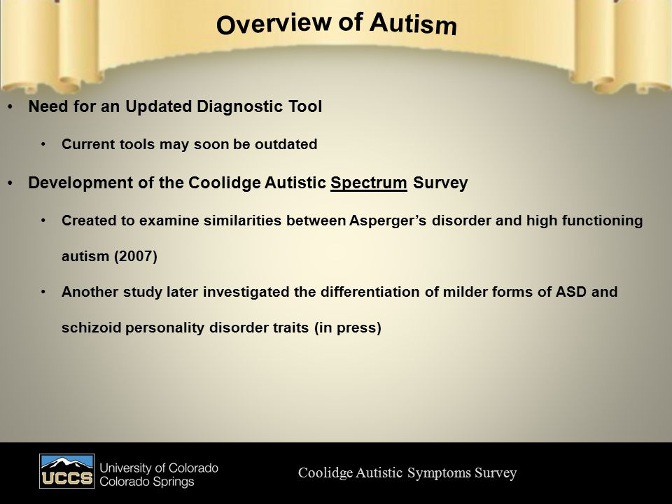Coolidge Autistic Symptoms Survey Need for an Updated Diagnostic Tool Current tools may soon be outdated Development of the Coolidge Autistic Spectrum Survey Created to examine similarities between Asperger's disorder and high functioning autism (2007) Another study later investigated the differentiation of milder forms of ASD and schizoid personality disorder traits (in press)