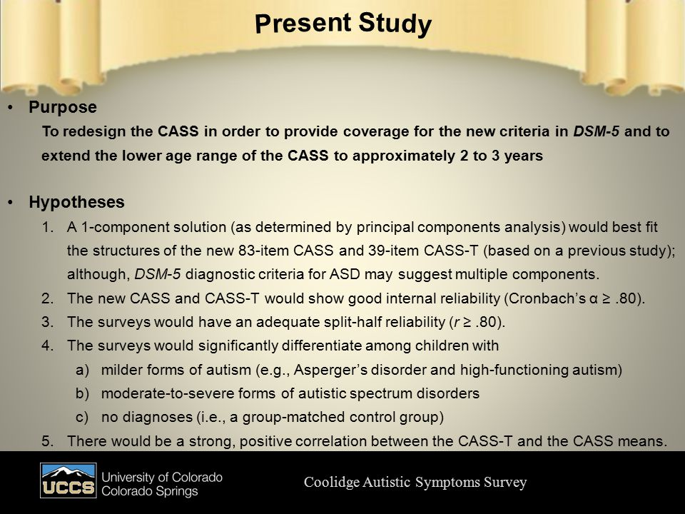 Coolidge Autistic Symptoms Survey Purpose To redesign the CASS in order to provide coverage for the new criteria in DSM-5 and to extend the lower age range of the CASS to approximately 2 to 3 years Hypotheses 1.A 1-component solution (as determined by principal components analysis) would best fit the structures of the new 83-item CASS and 39-item CASS-T (based on a previous study); although, DSM-5 diagnostic criteria for ASD may suggest multiple components.