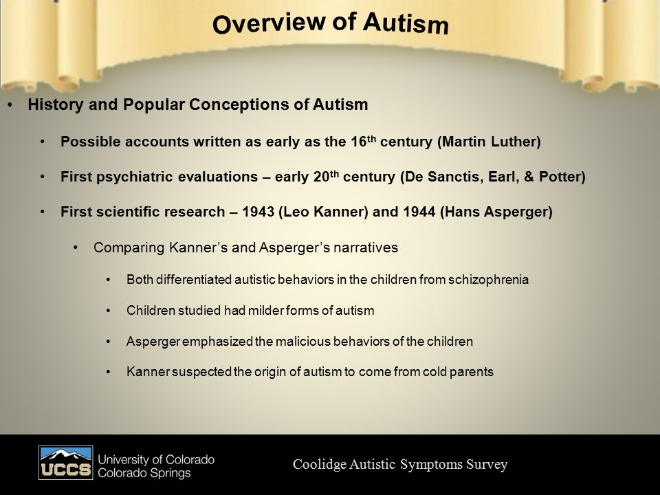 Coolidge Autistic Symptoms Survey History and Popular Conceptions of Autism Possible accounts written as early as the 16 th century (Martin Luther) First psychiatric evaluations – early 20 th century (De Sanctis, Earl, & Potter) First scientific research – 1943 (Leo Kanner) and 1944 (Hans Asperger) Comparing Kanner's and Asperger's narratives Both differentiated autistic behaviors in the children from schizophrenia Children studied had milder forms of autism Asperger emphasized the malicious behaviors of the children Kanner suspected the origin of autism to come from cold parents
