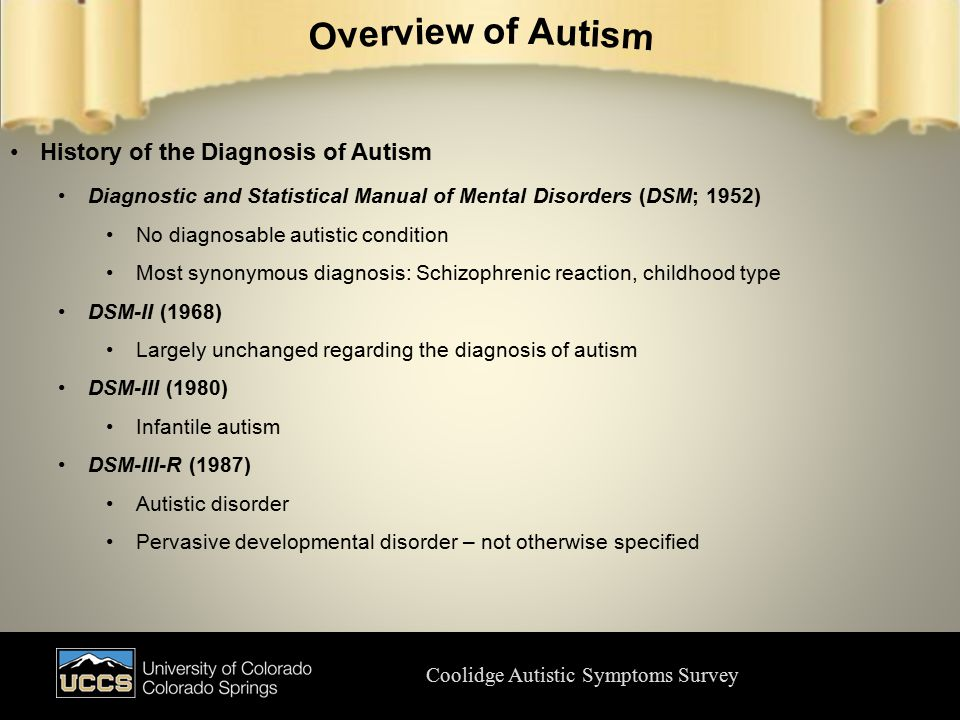 Coolidge Autistic Symptoms Survey History of the Diagnosis of Autism Diagnostic and Statistical Manual of Mental Disorders (DSM; 1952) No diagnosable autistic condition Most synonymous diagnosis: Schizophrenic reaction, childhood type DSM-II (1968) Largely unchanged regarding the diagnosis of autism DSM-III (1980) Infantile autism DSM-III-R (1987) Autistic disorder Pervasive developmental disorder – not otherwise specified
