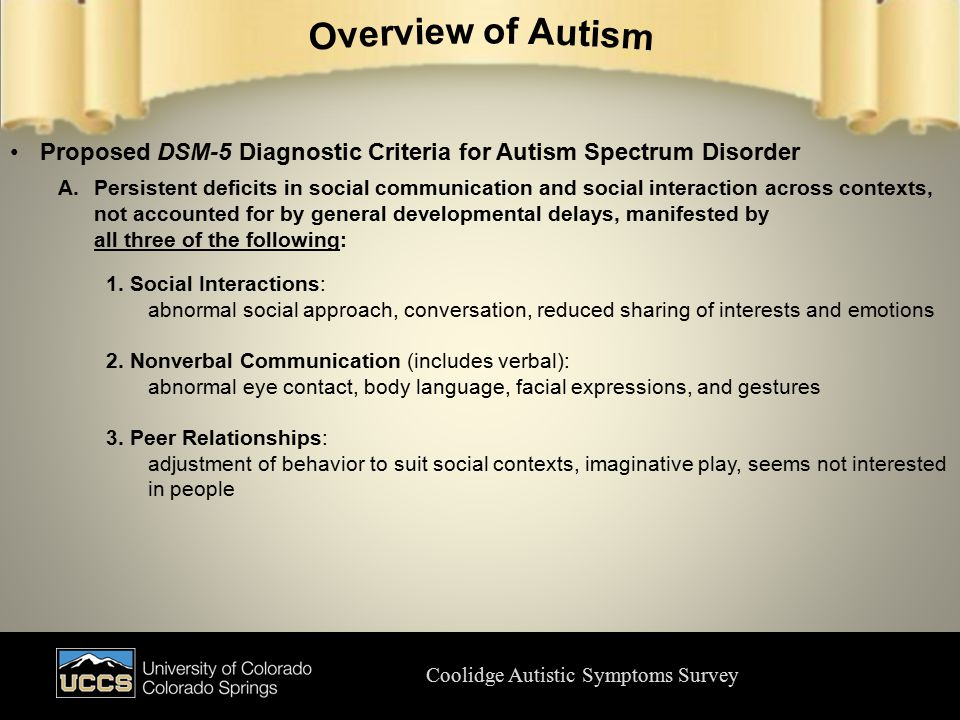 Coolidge Autistic Symptoms Survey Proposed DSM-5 Diagnostic Criteria for Autism Spectrum Disorder A.Persistent deficits in social communication and social interaction across contexts, not accounted for by general developmental delays, manifested by all three of the following: 1.Social Interactions: abnormal social approach, conversation, reduced sharing of interests and emotions 2.Nonverbal Communication (includes verbal): abnormal eye contact, body language, facial expressions, and gestures 3.Peer Relationships: adjustment of behavior to suit social contexts, imaginative play, seems not interested in people