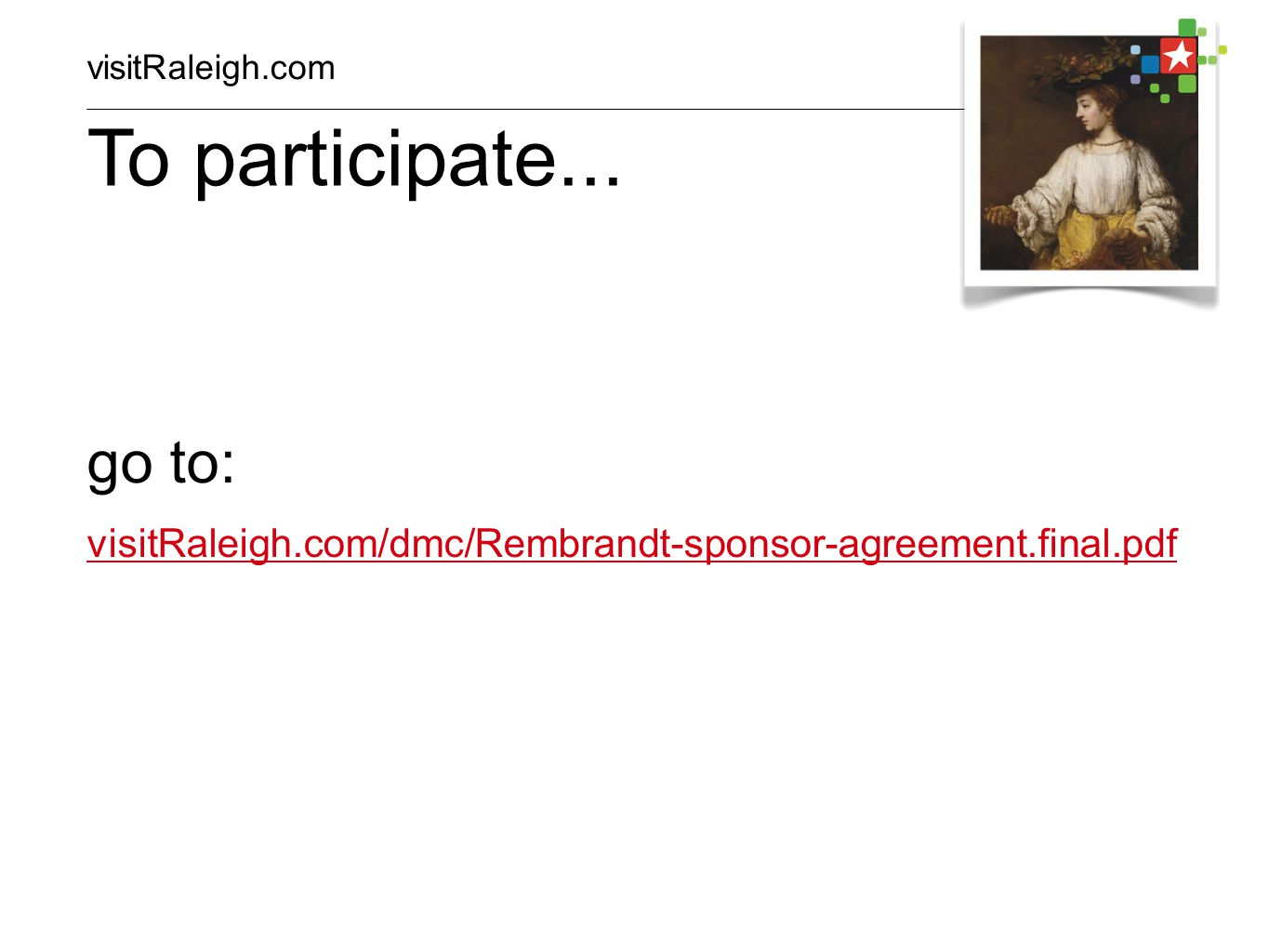 go to: visitRaleigh.com/dmc/Rembrandt-sponsor-agreement.final.pdf To participate...