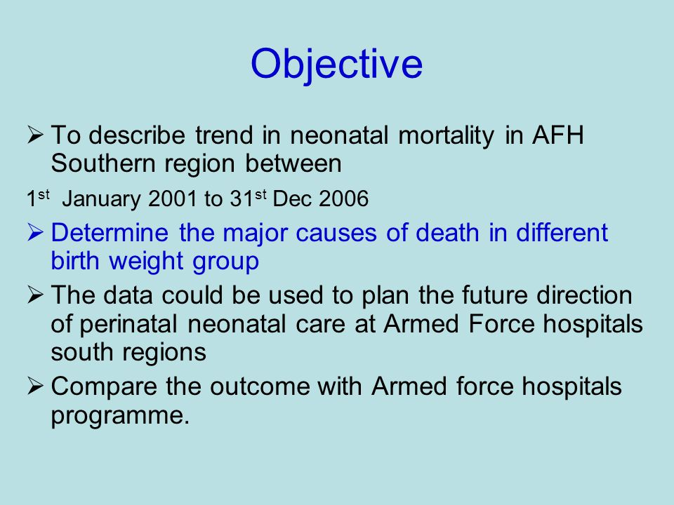 Objective  To describe trend in neonatal mortality in AFH Southern region between 1 st January 2001 to 31 st Dec 2006  Determine the major causes of death in different birth weight group  The data could be used to plan the future direction of perinatal neonatal care at Armed Force hospitals south regions  Compare the outcome with Armed force hospitals programme.