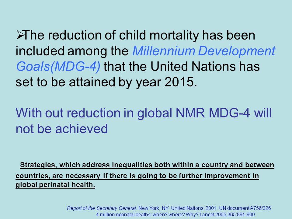 The reduction of child mortality has been included among the Millennium Development Goals(MDG-4) that the United Nations has set to be attained by year 2015.
