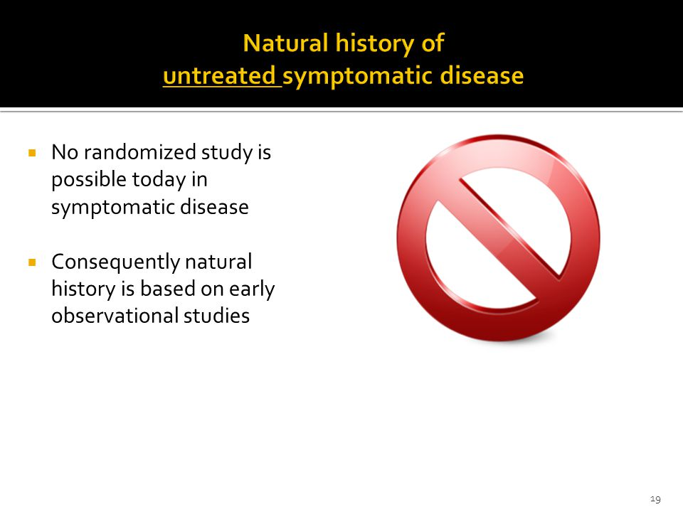  No randomized study is possible today in symptomatic disease  Consequently natural history is based on early observational studies 19