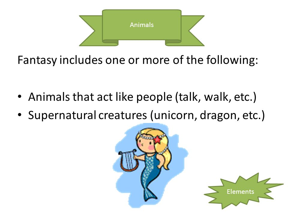 Fantasy includes one or more of the following: Animals that act like people (talk, walk, etc.) Supernatural creatures (unicorn, dragon, etc.) Animals