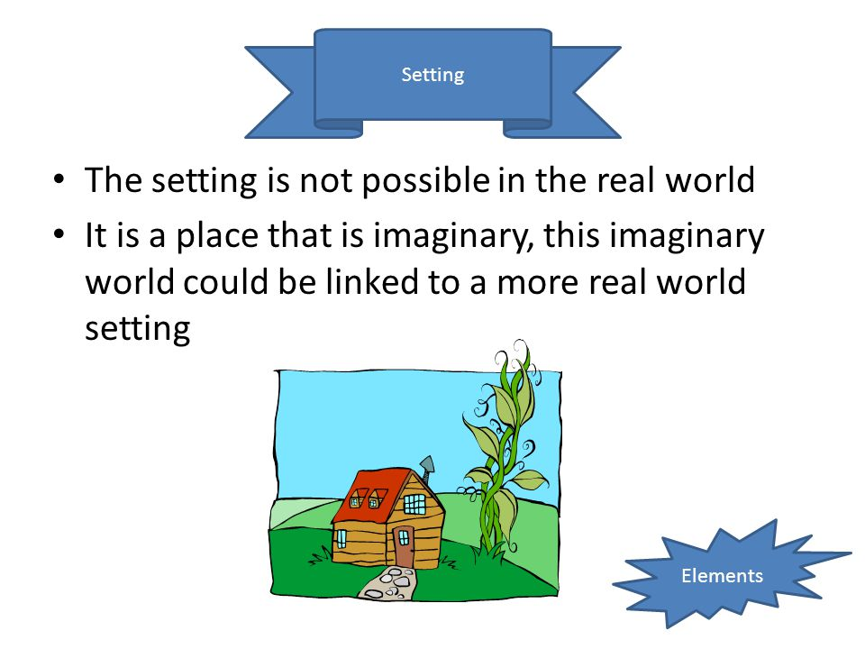 Setting The setting is not possible in the real world It is a place that is imaginary, this imaginary world could be linked to a more real world setti