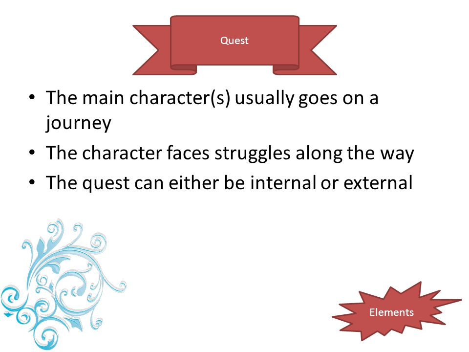 Quest Elements The main character(s) usually goes on a journey The character faces struggles along the way The quest can either be internal or externa