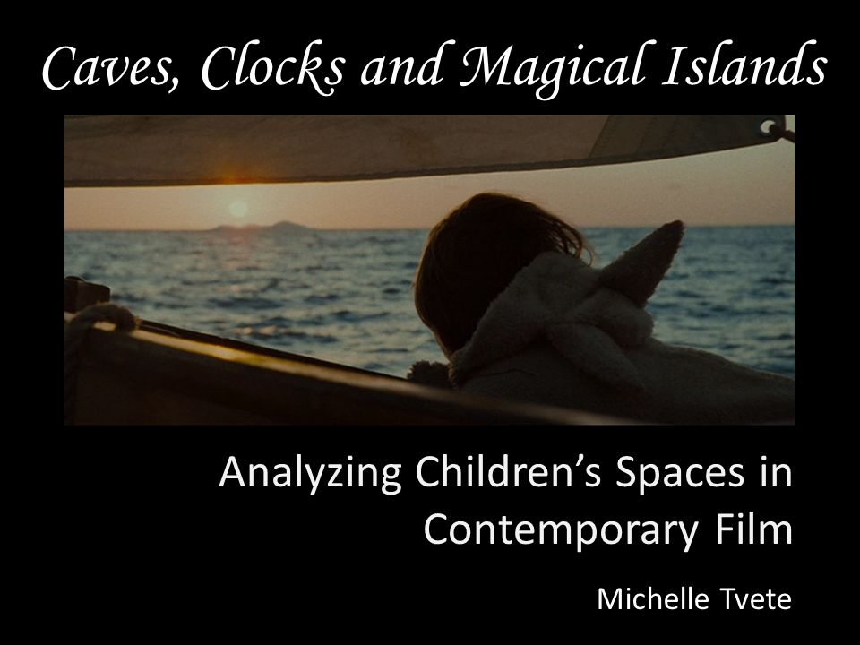 Caves, Clocks and Magical Islands Analyzing Children's Spaces in Contemporary Film Michelle Tvete