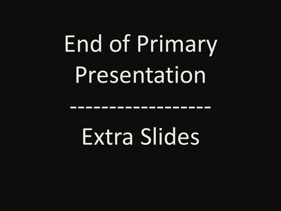 End of Primary Presentation ------------------ Extra Slides