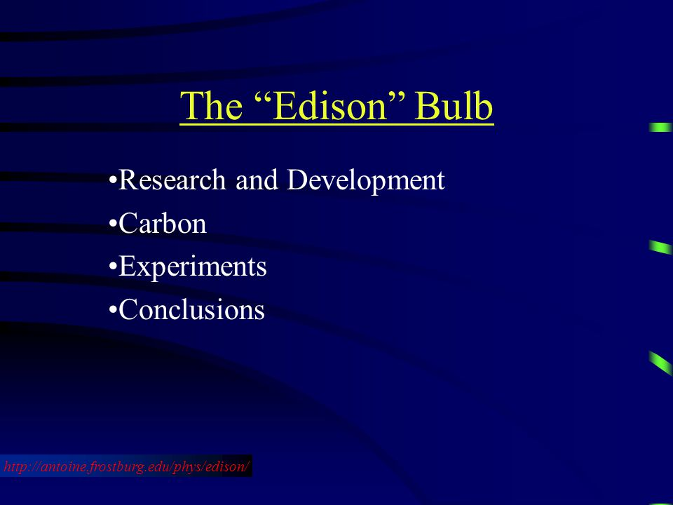 The Edison Bulb Research and Development Carbon Experiments Conclusions http://antoine.frostburg.edu/phys/edison/