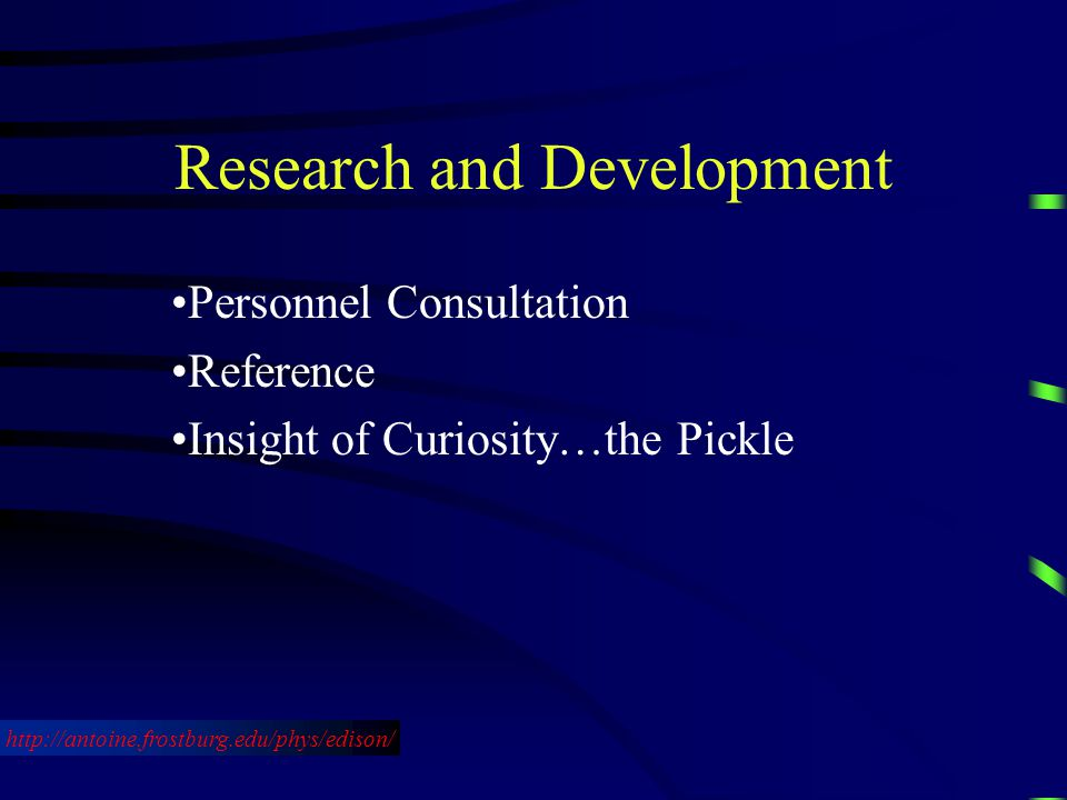 Research and Development Personnel Consultation Reference Insight of Curiosity…the Pickle http://antoine.frostburg.edu/phys/edison/