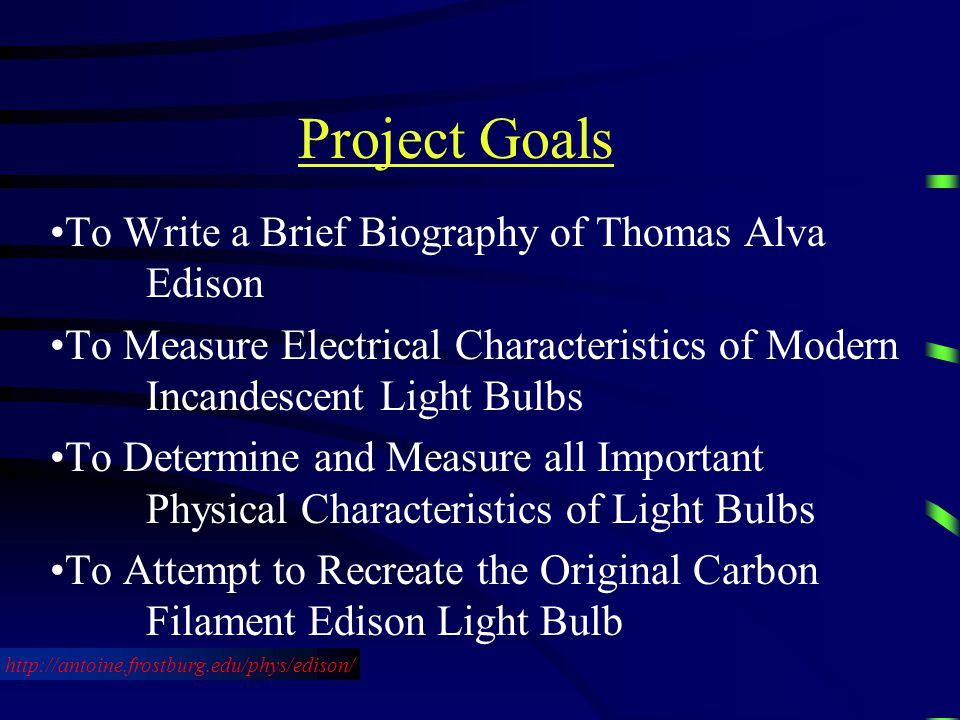 To Write a Brief Biography of Thomas Alva Edison To Measure Electrical Characteristics of Modern Incandescent Light Bulbs To Determine and Measure all Important Physical Characteristics of Light Bulbs To Attempt to Recreate the Original Carbon Filament Edison Light Bulb http://antoine.frostburg.edu/phys/edison/ Project Goals