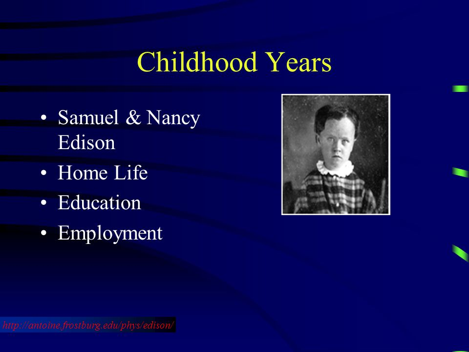 Childhood Years Samuel & Nancy Edison Home Life Education Employment http://antoine.frostburg.edu/phys/edison/