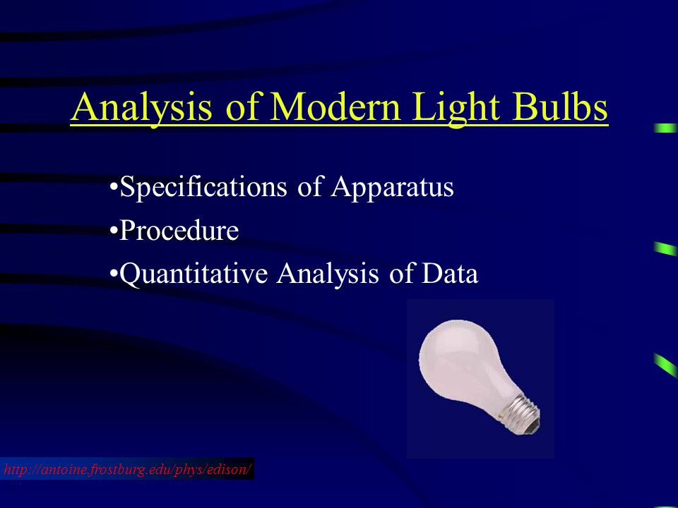 Analysis of Modern Light Bulbs Specifications of Apparatus Procedure Quantitative Analysis of Data http://antoine.frostburg.edu/phys/edison/