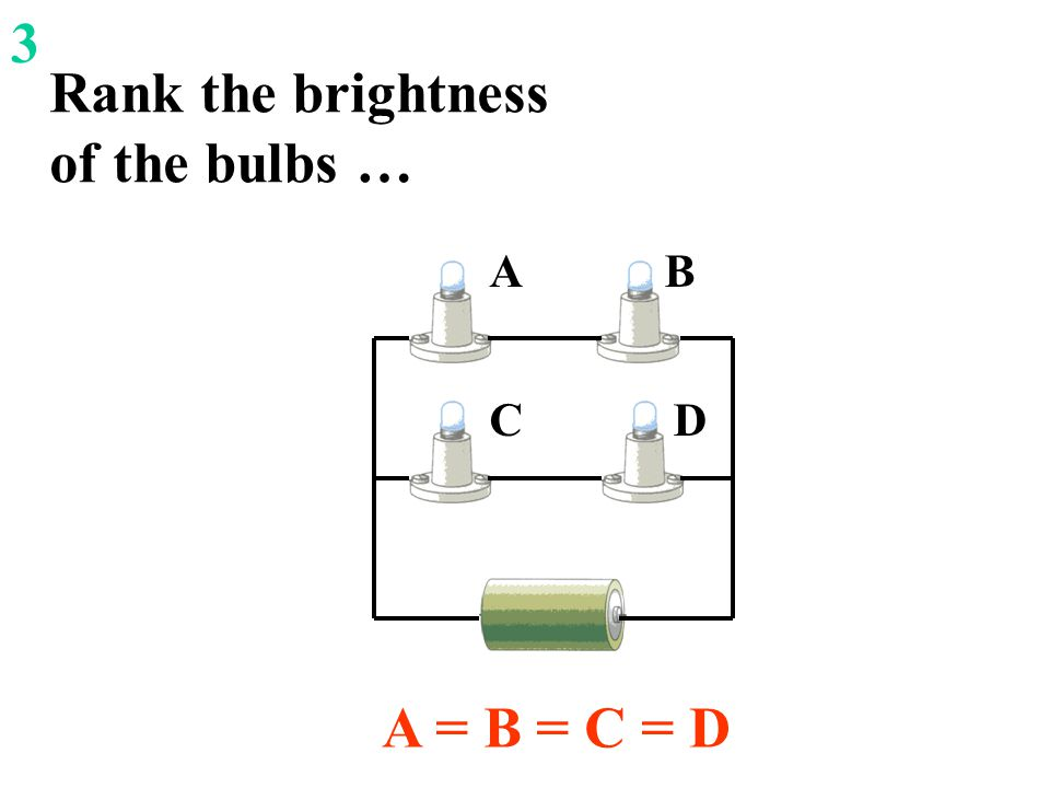 Rank the brightness of the bulbs … A = B = C = D D B C A 3
