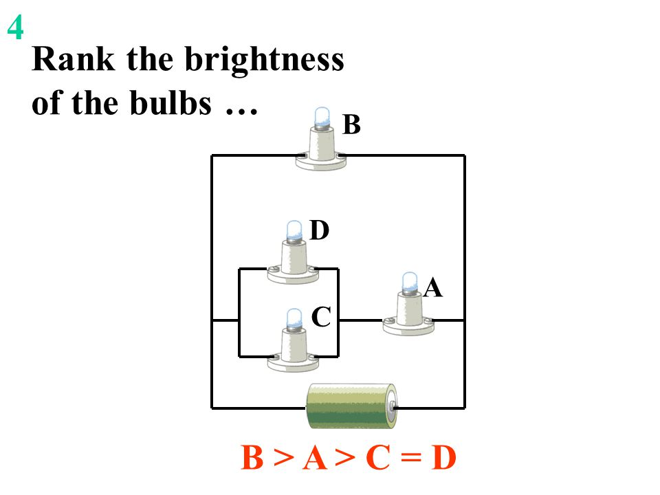 Rank the brightness of the bulbs … B > A > C = D A B C D 4