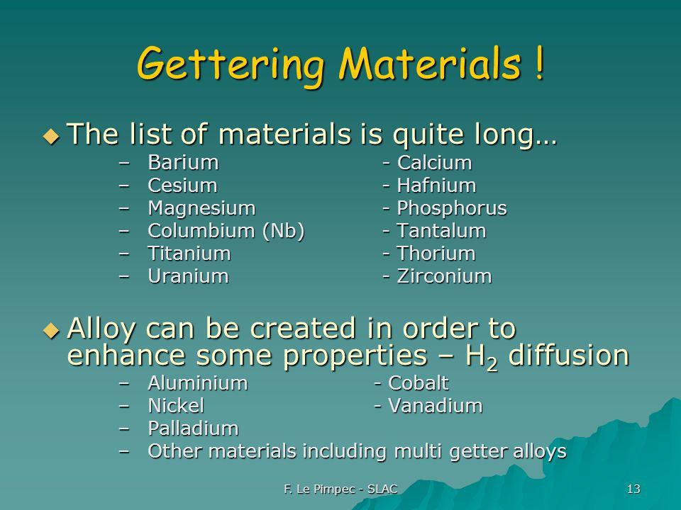 F. Le Pimpec - SLAC 13 Gettering Materials !  The list of materials is quite long… –Barium- Calcium –Cesium- Hafnium –Magnesium- Phosphorus –Columbiu