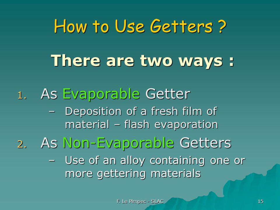 F. Le Pimpec - SLAC 15 How to Use Getters . There are two ways : There are two ways : 1.