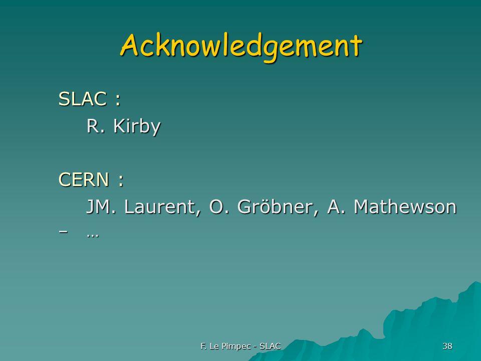 F. Le Pimpec - SLAC 38 Acknowledgement SLAC : R. Kirby CERN : JM. Laurent, O. Gröbner, A. Mathewson –…
