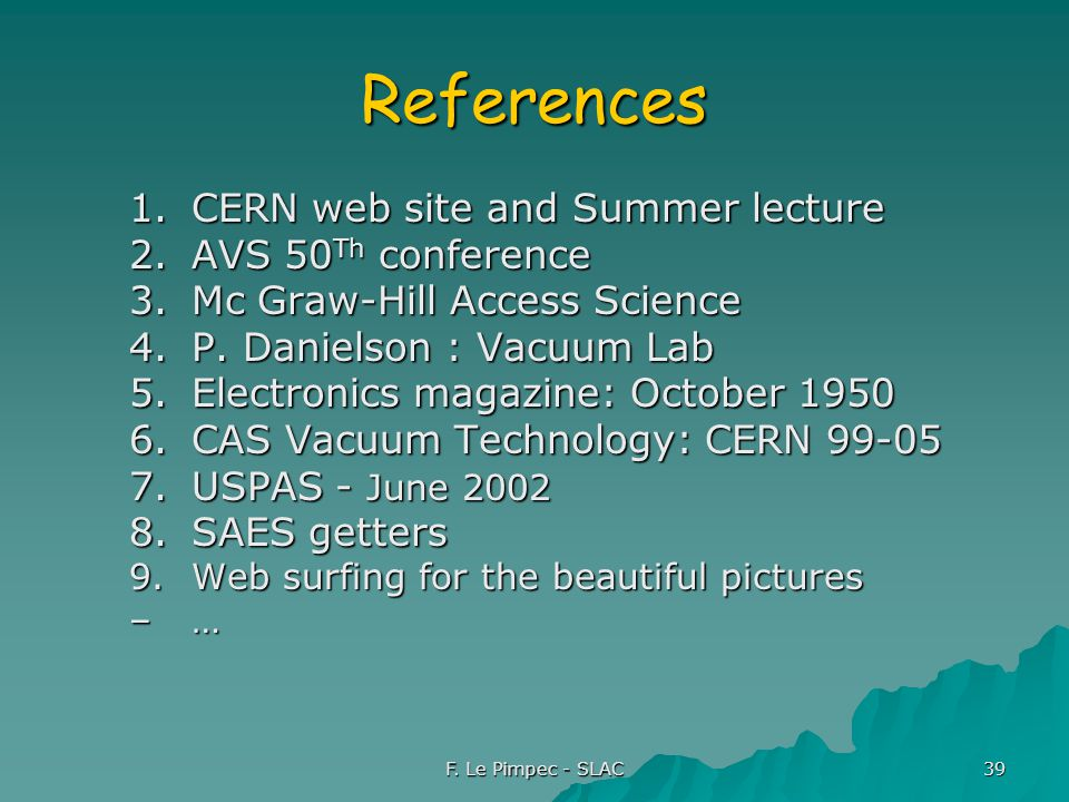 F. Le Pimpec - SLAC 39 References 1.CERN web site and Summer lecture 2.AVS 50 Th conference 3.Mc Graw-Hill Access Science 4.P. Danielson : Vacuum Lab