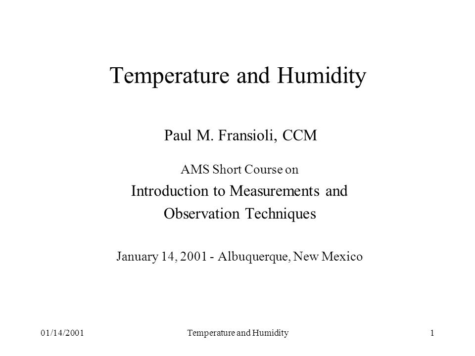 01/14/2001Temperature and Humidity12 Calculations Measure temperature and relative humidity Calculate dew point directly, or Calculate dew point indirectly use vapor pressure Dew point is based on vapor pressure over water, by convention Calculation is sensitive to RH below about 40 percent