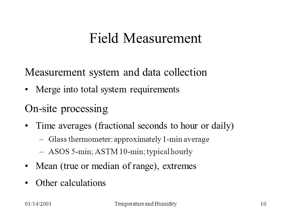 01/14/2001Temperature and Humidity10 Field Measurement Measurement system and data collection Merge into total system requirements On-site processing Time averages (fractional seconds to hour or daily) –Glass thermometer: approximately 1-min average –ASOS 5-min; ASTM 10-min; typical hourly Mean (true or median of range), extremes Other calculations