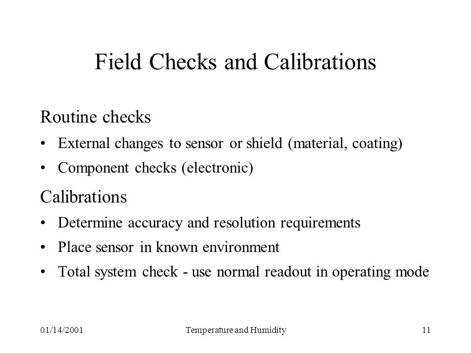 01/14/2001Temperature and Humidity11 Field Checks and Calibrations Routine checks External changes to sensor or shield (material, coating) Component checks (electronic) Calibrations Determine accuracy and resolution requirements Place sensor in known environment Total system check - use normal readout in operating mode