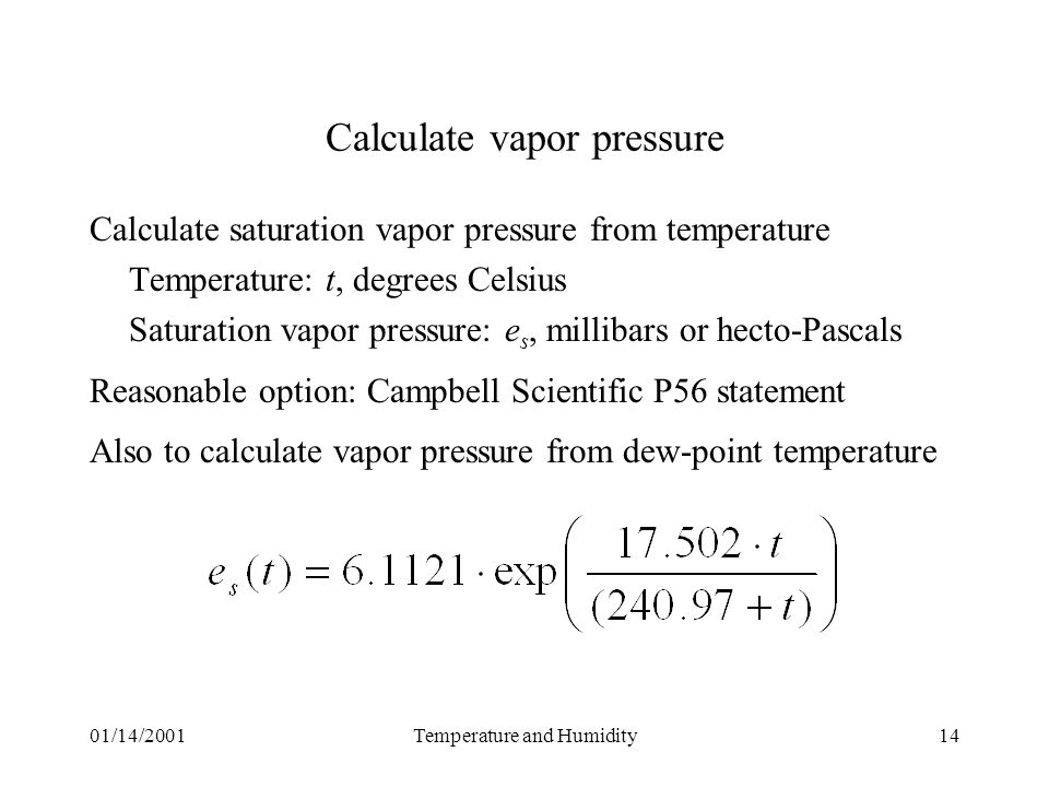 01/14/2001Temperature and Humidity14 Calculate vapor pressure Calculate saturation vapor pressure from temperature Temperature: t, degrees Celsius Saturation vapor pressure: e s, millibars or hecto-Pascals Reasonable option: Campbell Scientific P56 statement Also to calculate vapor pressure from dew-point temperature