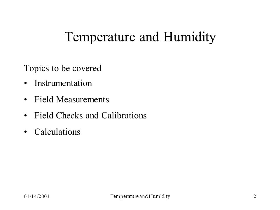 01/14/2001Temperature and Humidity2 Topics to be covered Instrumentation Field Measurements Field Checks and Calibrations Calculations