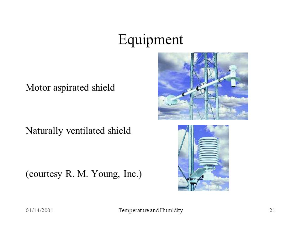 01/14/2001Temperature and Humidity21 Equipment Motor aspirated shield Naturally ventilated shield (courtesy R. M. Young, Inc.)