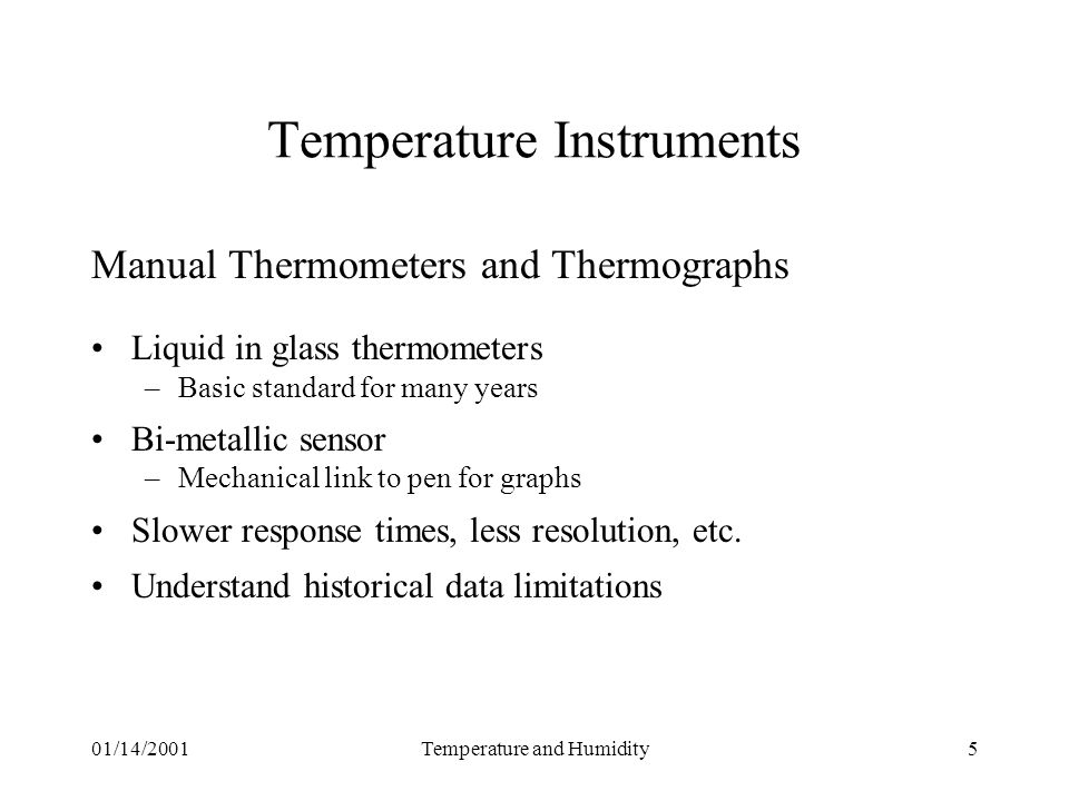 01/14/2001Temperature and Humidity5 Temperature Instruments Manual Thermometers and Thermographs Liquid in glass thermometers –Basic standard for many years Bi-metallic sensor –Mechanical link to pen for graphs Slower response times, less resolution, etc.